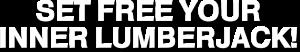 SET FREE YOUR INNER LUMBERJACK